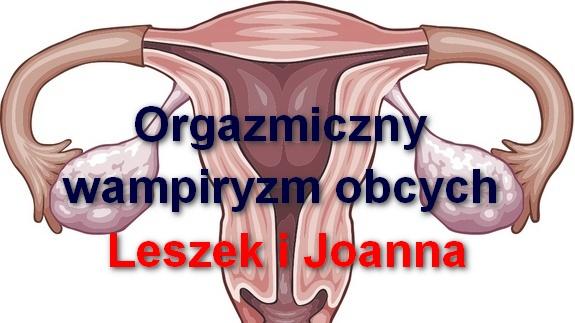 Orgazmiczny wampiryzm obcych – Leszek i Joanna