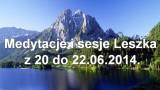 Medytacje i sesje Leszka z 20 do 22.06.2014.