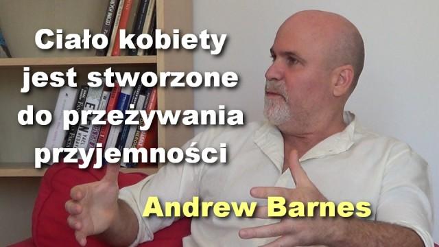 Ciało kobiety jest stworzone do przeżywania przyjemności – Andrew Barnes