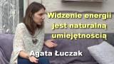 Widzenie energii jest naturalną umiejętnością – Agata Łuczak