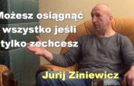 Możesz osiągnąć wszystko jeśli tylko zechcesz – Jurij Ziniewicz