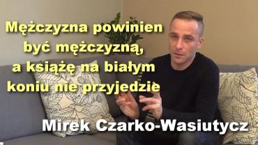 Mężczyzna powinien być mężczyzną, a książę na białym koniu nie przyjedzie – Mirek Czarko-Wasiutycz