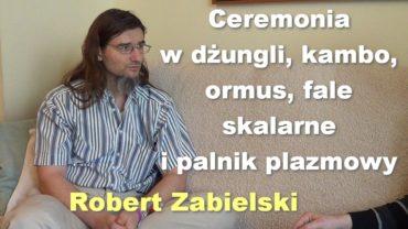 Ceremonia w dżungli, kambo, ormus, fale skalarne i palnik plazmowy – Robert Zabielski
