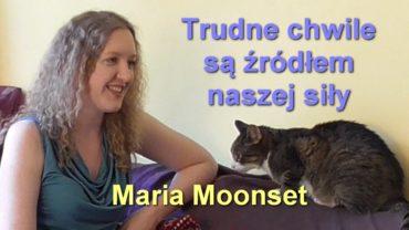 Trudne chwile są źródłem naszej siły – Maria Moonset
