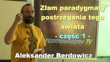 Złam paradygmaty postrzegania tego świata, część 1 – Aleksander Berdowicz