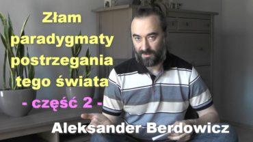 Złam paradygmaty postrzegania tego świata, część 2 – Aleksander Berdowicz