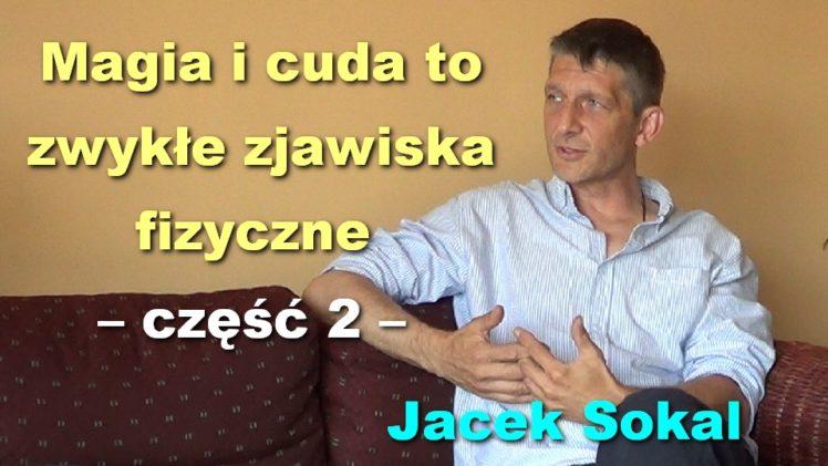 Magia i cuda to zwykłe zjawiska fizyczne, część 2 – Jacek Sokal