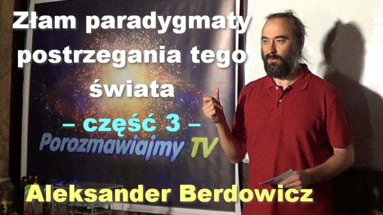 Złam paradygmaty postrzegania tego świata, część 3 – Aleksander Berdowicz