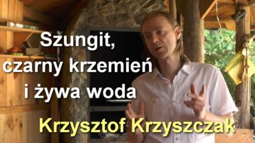 Szungit, czarny krzemień i żywa woda – Krzysztof Krzyszczak