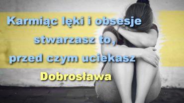 Karmiąc lęki i obsesje stwarzasz to przed czym uciekasz – Dobrosława