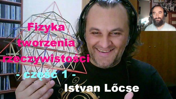 Fizyka tworzenia rzeczywistości, część 1 – Istvan Lőcse