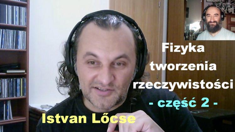 Fizyka tworzenia rzeczywistości, część 2 – Istvan Lőcse