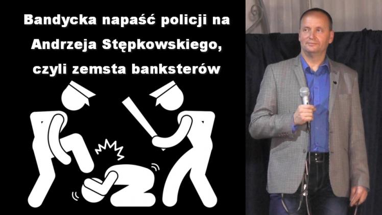 Bandycka napaść policji na Andrzeja Stępkowskiego, czyli zemsta banksterów