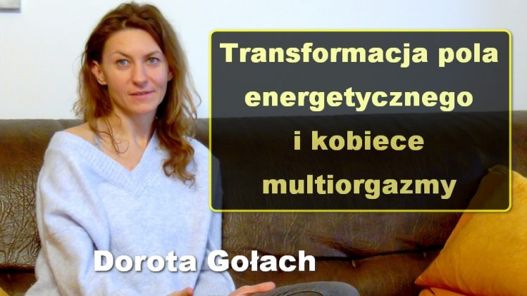 Transformacja pola energetycznego i kobiece multiorgazmy – Dorota Gołach
