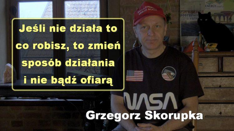Jeśli nie działa to co robisz, to zmień sposób działania i nie bądź ofiarą – Grzegorz Skorupka